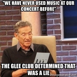 "maury lie determined - ""we have never used music at our concert before"" The glee club determined that was a lie"