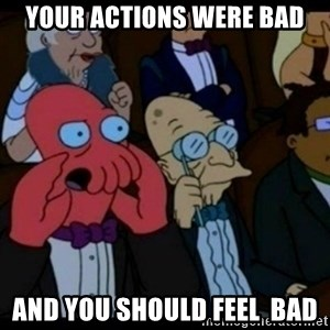 You should Feel Bad - Your Actions were bad and you should feel  bad