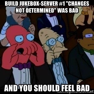 "Zoidberg - BUILD jukebox-server #1 ""Changes not determined"" WAS BAD AND YOU SHOULD FEEL BAD"