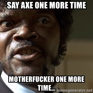 Samuel Jackson pulp fiction - SAY AXE ONE MORE TIME MOTHERFUCKER ONE MORE TIME...