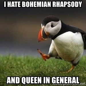 blank puffin - I hate Bohemian rhapsody And queen in general