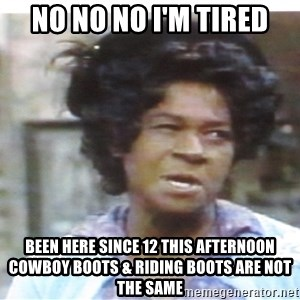 Aunt Esther again - no no no i'm tired been here since 12 this afternoon cowboy boots & riding boots are not the same