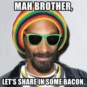 Snoop lion2 - mah brother, let's share in some bacon.