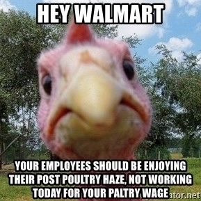 Vengeful Turkey - hey walmart your employees should be enjoying their post poultry haze, not working today for your paltry wage