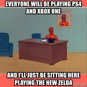 Masturbating Spider-Man - Everyone will be playing PS4 and XBOX One And I'll just be sitting here playing the new Zelda