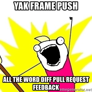 X ALL THE THINGS - yak frame push all the word diff pull request feedback