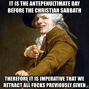 Joseph Ducreaux - it is the antepenuLtimate day before the christian sabbath therefore it is imperative that we retract all fucks previously given