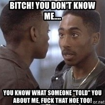 "tupac13 - Bitch! You don't know me.... You know what someone ""told"" you about me, fuck that hoe too!"
