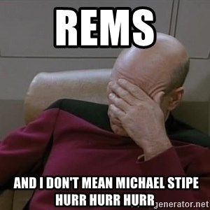 Picardfacepalm - rems   and i don't mean michael stipe hurr hurr hurr