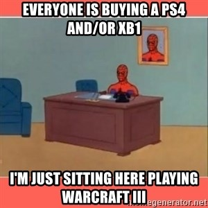 Masturbating Spider-Man - everyone is buying a ps4 and/or xb1 i'm just sitting here playing warcraft iii