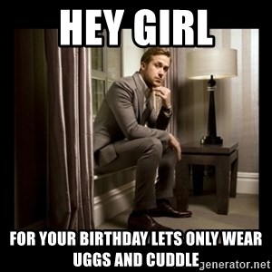 Ryan Gosling Birthday - Hey Girl For your birthday lets only wear Uggs and cuddle