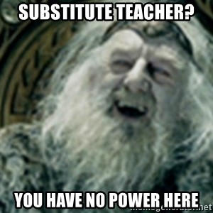 you have no power here - Substitute Teacher? You have no power here