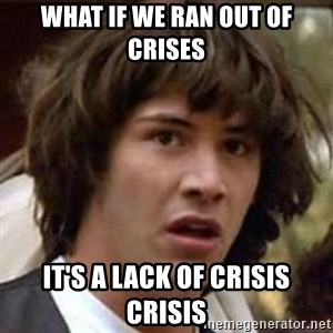 Conspiracy Keanu - What if we ran out of crises it's a lack of crisis crisis