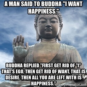 """BuddhaDawg - a man said to buddha """"I want happiness."""" buddha replied """"first get rid of """"I"""" that's ego, then get rid of want, that is desire. Then all you are left with is happiness."""""""