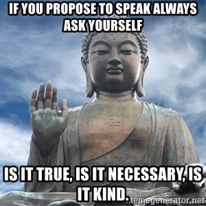 BuddhaDawg - If you propose to speak always ask yourself is it true, is it necessary, is it kind.