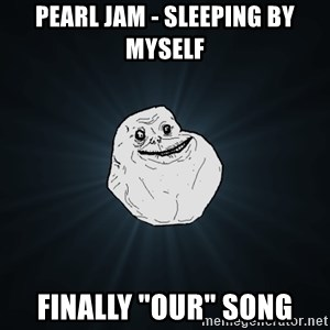 """Forever Alone - Pearl Jam - Sleeping by myself finally """"our"""" song"""