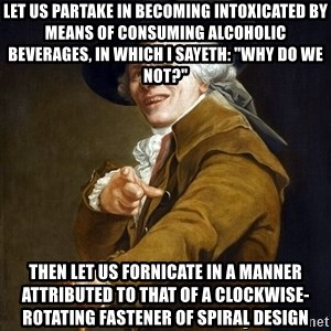 """Joseph Ducreaux - let us partake in becoming intoxicated by means of consuming alcoholic beverages, in which I sayeth: """"Why do we not?"""" then let us fornicate in a manner attributed to that of a clockwise-rotating fastener of spiral design"""