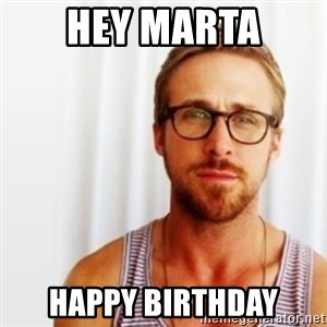 Ryan Gosling Hey  - hey marta happy birthday