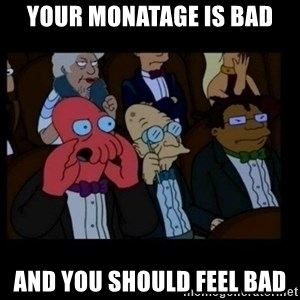 X is bad and you should feel bad - Your monatage is bad and you should feel bad