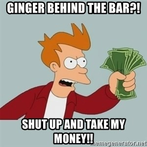 Futurama Fry-Shutup And Take My Money - GINGER BEHIND THE BAR?! SHUT UP AND TAKE MY MONEY!!