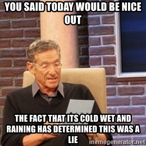 maury lie determined - You said today would be nice out The fact that its cold wet and raining has determined this was a lie