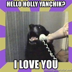 Yes, this is dog! - Hello Holly Yanchik? I Love You