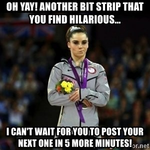 Unimpressed McKayla Maroney - Oh yay! Another bit strip that you find hilarious...  I can't wait for you to post your next one in 5 more minutes!