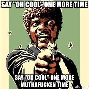 "Samuel Pulp Fiction - sAY ""OH COOL"" ONE MORE TIME sAY ""OH COOL"" ONE MORE MUTHAFUCKEN TIME"