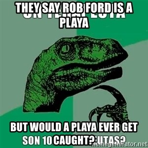 Velociraptor Filosofo - They say Rob Ford is A Playa But would a playa ever get caught?