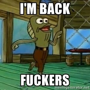 Rev Up Those Fryers - I'M BACK FUCKERS