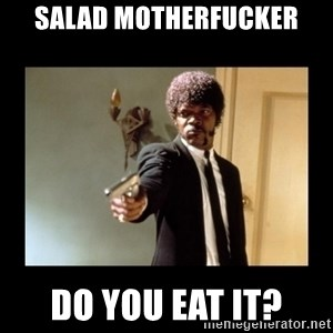 ENGLISH MOTHERFUCKER  - salad motherfucker do you eat it?