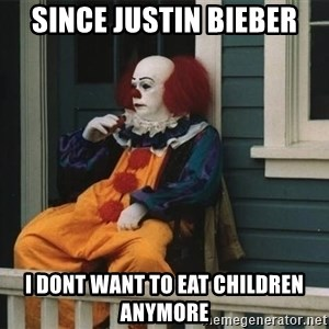 Unmotivated Pennywise - Since Justin Bieber I dont want to eat children anymore