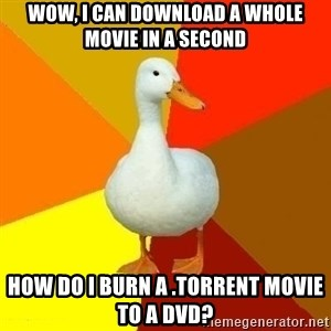Technologically Impaired Duck - WOW, I CAN DOWNLOAD A WHOLE MOVIE IN A SECOND HOW DO I BURN A .TORRENT MOVIE TO A DVD?