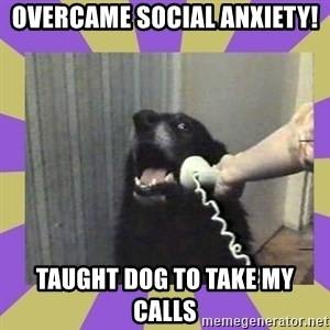 Yes, this is dog! - Overcame Social anxiety! taught dog to take my calls