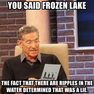 maury lie determined - You said frozen lake the fact that there are ripples in the water determined that was a lie.