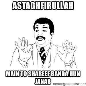 we got a badass over here - ASTAGHFIRULLAH MAIN TO SHAREEF BANDA HUN JANAB