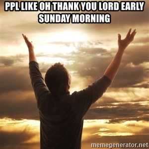 Praise - Ppl like oh thank you lord early sunday morning