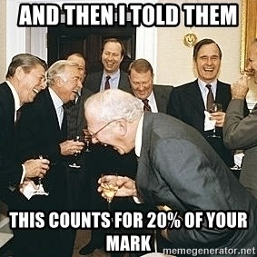 And then I told them - AND THEN I TOLD THEM tHIS COUNTS FOR 20% OF YOUR MARK
