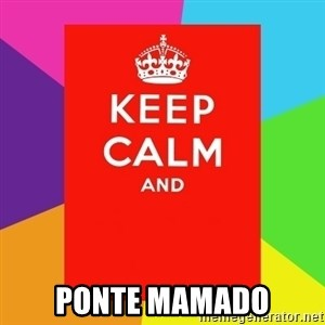 Keep calm and -  Ponte mamado