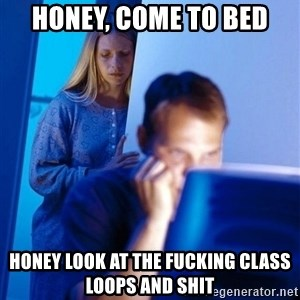 Redditors Wife - Honey, come to bed HONEY look at the fucking class loops and shit