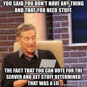 maury lie determined - You said you DON't have any thing and that you need stuff. The fact that you can vote for the server and get stuff determined that was a lie
