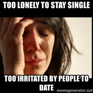 First World Problems - too lonely to stay single too irritated by people to date