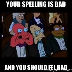 X is bad and you should feel bad - your spelling is bad and you should fel bad