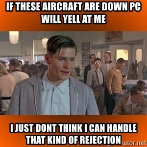 George McFly - If these aircraft are down pc will yell at me i just dont think i can handle that kind of rejection