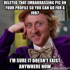 Willy Wonka - deleted that EMBARRASSING pic on your profile so you can go for a job? i'm sure it doesn't exist anywhere now