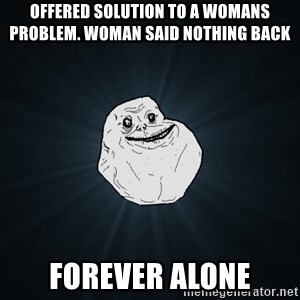 Forever Alone - offered solution to a womans problem. Woman said nothing back forever alone