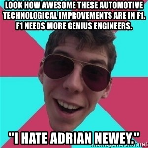 """Hypocrite Gordon - Look How Awesome these Automotive Technological Improvements are in F1. F1 Needs more Genius Engineers.   """"I HATE ADRIAN NEWEY."""""""