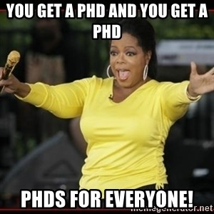 Overly-Excited Oprah!!!  - You get a phd and you get a phd phds for everyone!