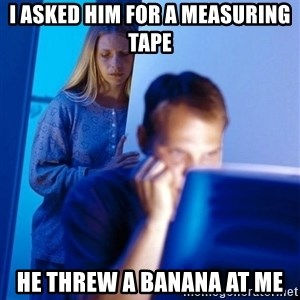 Redditors Wife - I asked him for a measuring tape he threw a banana at me