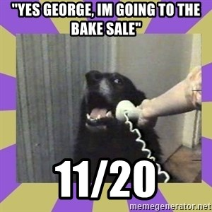 """Yes, this is dog! - """"Yes George, Im Going to the bake Sale"""" 11/20"""